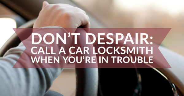 Don't Despair: Call A Car Locksmith When You're In Trouble